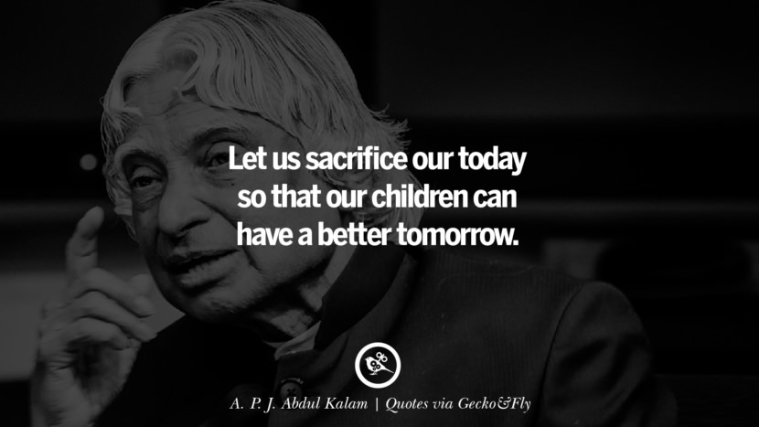 Let us sacrifice our today so that our children can have a better tomorrow. - A. P. J. Abdul Kalam Quotes That Engage The Mind And Soul With Wisdom And Words That Inspire