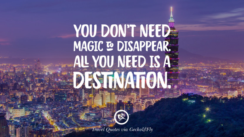 You don't need magic to disappear. All you need is a destination. Inspiring Quotes On Traveling, Exploring And Going On An Adventure