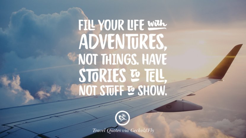 Fill your life with adventures, not things. Have stories to tell, not stuff to show. Inspiring Quotes On Traveling, Exploring And Going On An Adventure