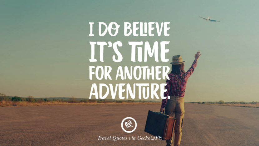 I do believe it's time for another adventure. Inspiring Quotes On Traveling, Exploring And Going On An Adventure