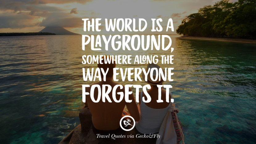 The world is a playground, somewhere along the way everyone forgets it. Inspiring Quotes On Traveling, Exploring And Going On An Adventure