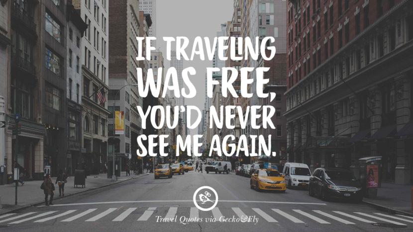 If traveling was free, you'd never see me again. Inspiring Quotes On Traveling, Exploring And Going On An Adventure