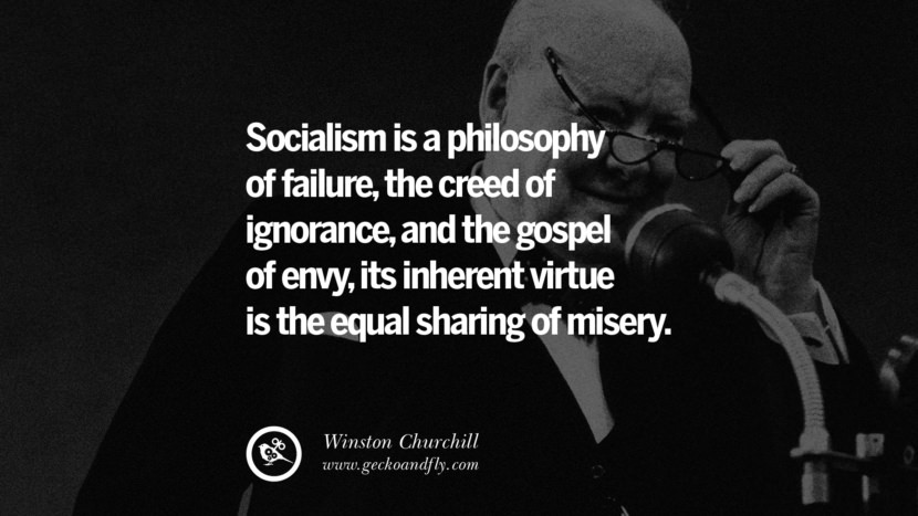 Socialism is a philosophy of failure, the creed of ignorance, and the gospel of envy, its inherent virtue is the equal sharing of misery. - Winston Churchill Anti-Socialism Quotes On Free Medical Healthcare, Minimum Wage, And Higher Tax