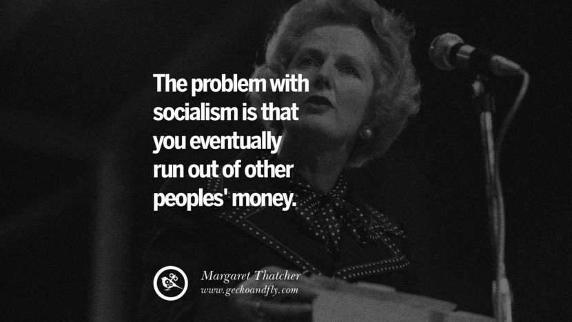 The problem with socialism is that you eventually run out of other peoples' money. - Margaret Thatcher Anti-Socialism Quotes On Free Medical Healthcare, Minimum Wage, And Higher Tax