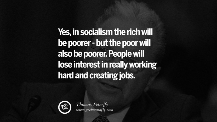 Yes, in socialism the rich will be poorer - but the poor will also be poorer. People will lose interest in really working hard and creating jobs. - Thomas Peterffy Anti-Socialism Quotes On Free Medical Healthcare, Minimum Wage, And Higher Tax