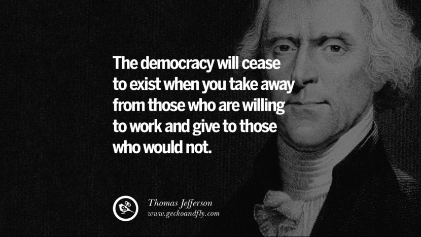 The democracy will cease to exist when you take away from those who are willing to work and give to those who would not. - Thomas Jefferson Anti-Socialism Quotes On Free Medical Healthcare, Minimum Wage, And Higher Tax