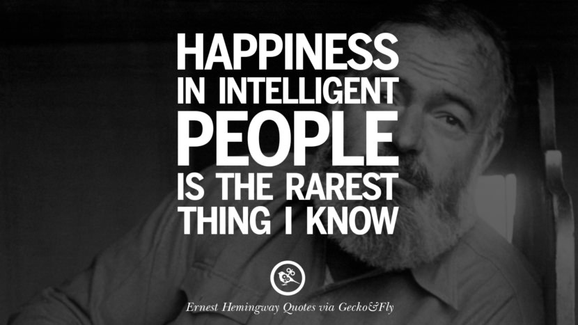 Happiness in intelligent people is the rarest thing I know. Quotes By Ernest Hemingway On Love, Life And Death