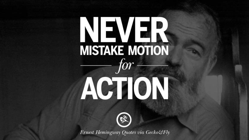 Never mistake motion for action. Quotes By Ernest Hemingway On Love, Life And Death