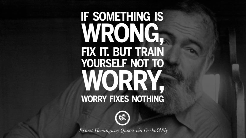 If something is wrong, fix it. But train yourself not to worry, worry fixes nothing. Quotes By Ernest Hemingway On Love, Life And Death