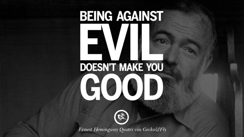 Being against evil doesn't make you good. Quotes By Ernest Hemingway On Love, Life And Death