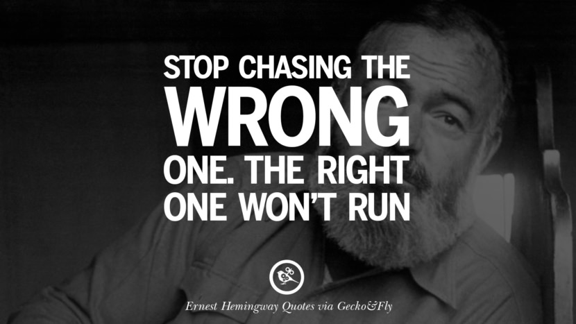Stop chasing the wrong one. The right one won't run. Quotes By Ernest Hemingway On Love, Life And Death