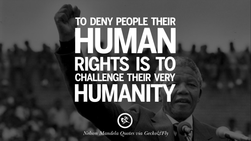 To deny people their human rights is to challenge their very humanity. Nelson Mandela Quotes On Freedom, Perseverance, And Racism