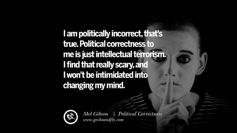I am politically incorrect, that's true. Political correctness to me is just intellectual terrorism. I find that really scary, and I won't be intimidated into changing my mind. - Mel Gibson Anti Political Correctness Quotes And The Negative Effects On Society