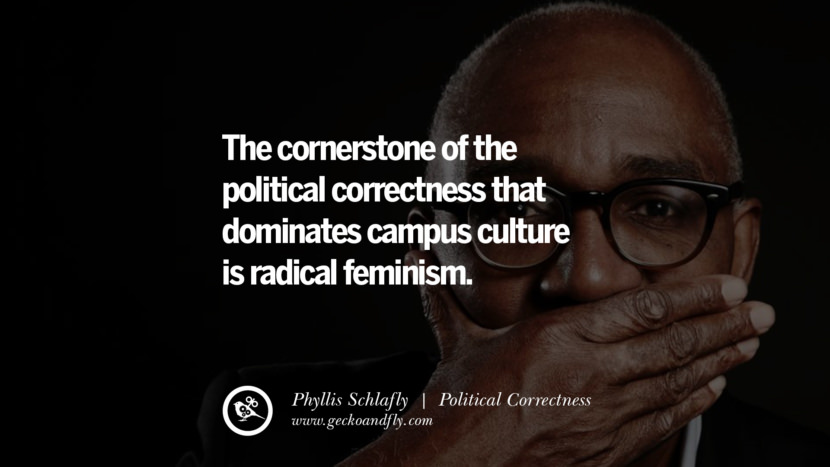 The cornerstone of the political correctness that dominates campus culture is radical feminism. - Phyllis Schlafly Anti Political Correctness Quotes And The Negative Effects On Society