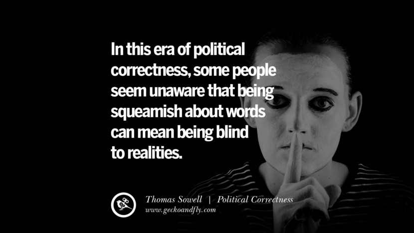 In this era of political correctness, some people seem unaware that being squeamish about words can mean being blind to realities. - Thomas Sowell Anti Political Correctness Quotes And The Negative Effects On Society