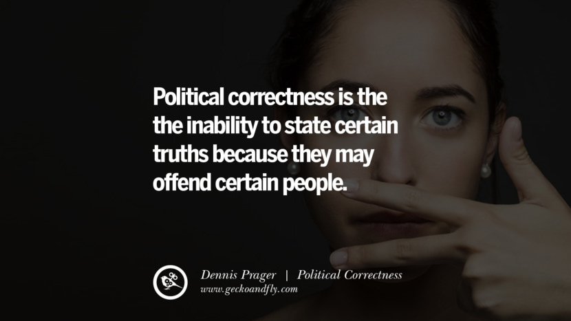 Political correctness is the the inability to state certain truths because they may offend certain people. - Dennis Prager Anti Political Correctness Quotes And The Negative Effects On Society