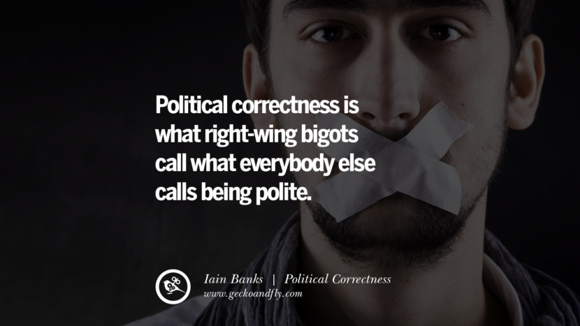Political correctness is what right-wing bigots call what everybody else calls being polite. - Iain Banks Anti Political Correctness Quotes And The Negative Effects On Society