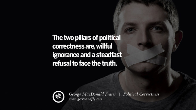 The two pillars of political correctness are, willful ignorance and a steadfast refusal to face the truth. - George MacDonald Fraser Anti Political Correctness Quotes And The Negative Effects On Society