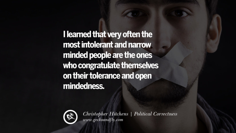 I learned that very often the most intolerant and narrow minded people are the ones who congratulate themselves on their tolerance and open mindedness. - Christopher Hitchens