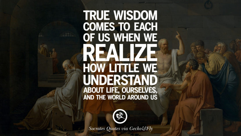True wisdom comes to each of us when we realize how little we understand about life, ourselves, and the world around us. Quotes By Socrates On The Purpose And Wisdom Of Life