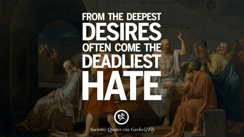 From the deepest desires often come the deadliest hate. Quotes By Socrates On The Purpose And Wisdom Of Life