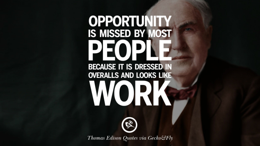Opportunity is missed by most people because it is dressed in overalls and looks like work. Empowering Quotes By Thomas Edison On Hard Work And Success