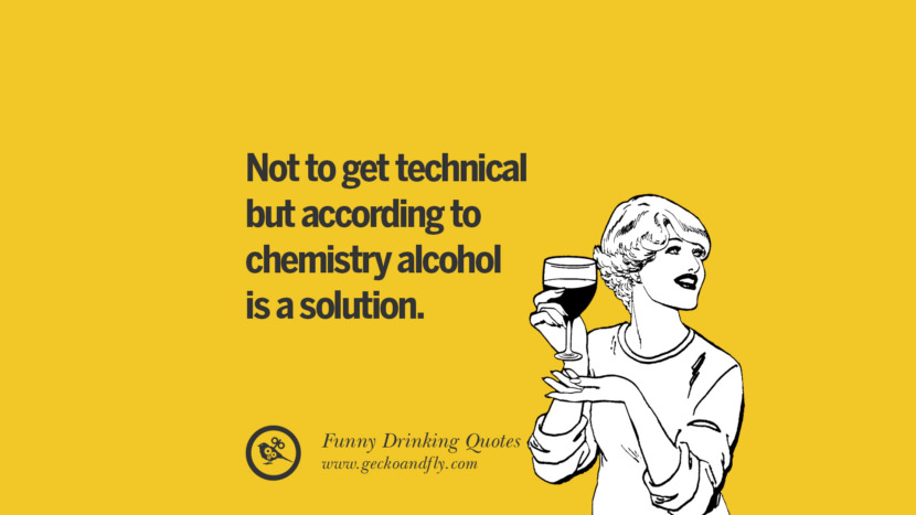 Not to get technical but according to chemistry alcohol is a solution. Funny Saying On Drinking Alcohol, Having Fun, And Partying