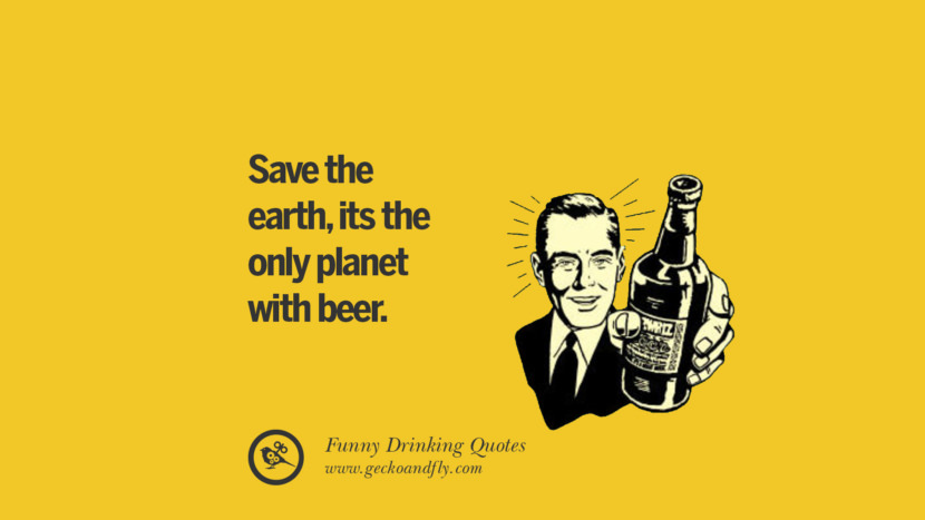 Save the earth, its the only planet with beer. Funny Saying On Drinking Alcohol, Having Fun, And Partying