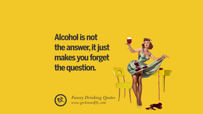 Alcohol is not the answer, it just makes you forget the question. Funny Saying On Drinking Alcohol, Having Fun, And Partying