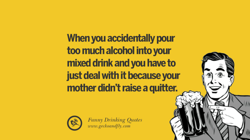When you accidentally pour too much alcohol into your mixed drink and you have to just deal with it because your mother didn't raise a quitter. Funny Saying On Drinking Alcohol, Having Fun, And Partying