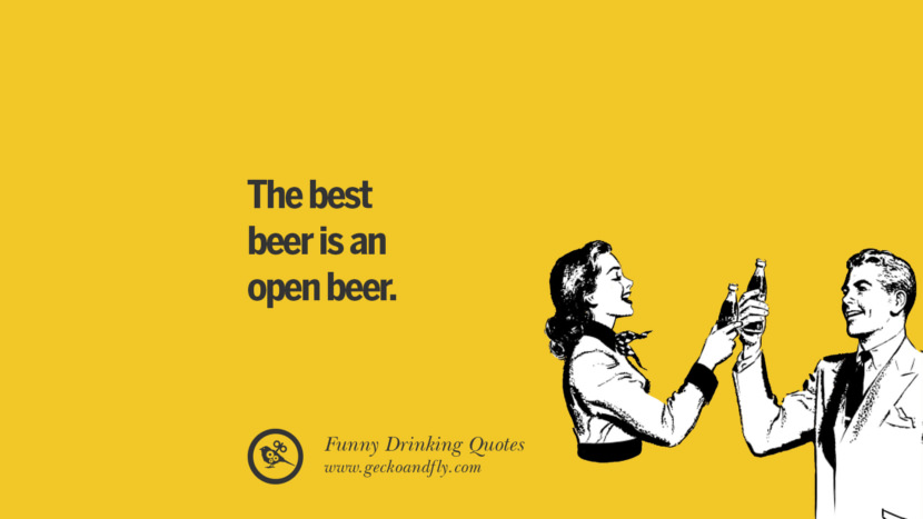The best beer is an open beer. Funny Saying On Drinking Alcohol, Having Fun, And Partying