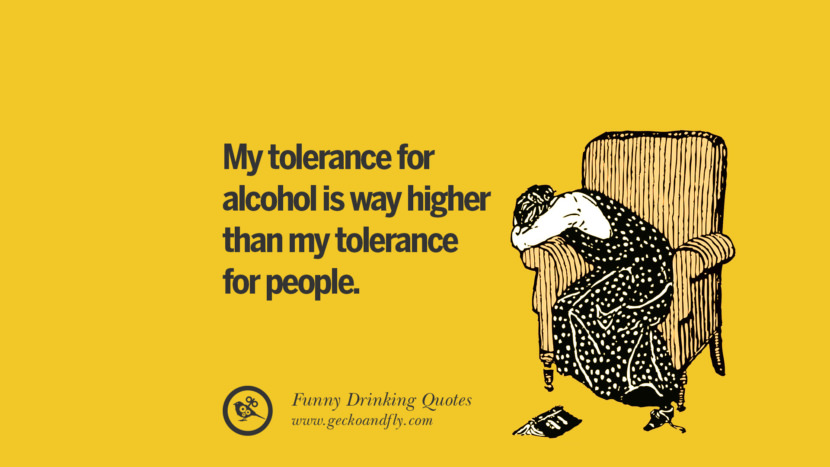 My tolerance for alcohol is way higher than my tolerance for people. Funny Saying On Drinking Alcohol, Having Fun, And Partying