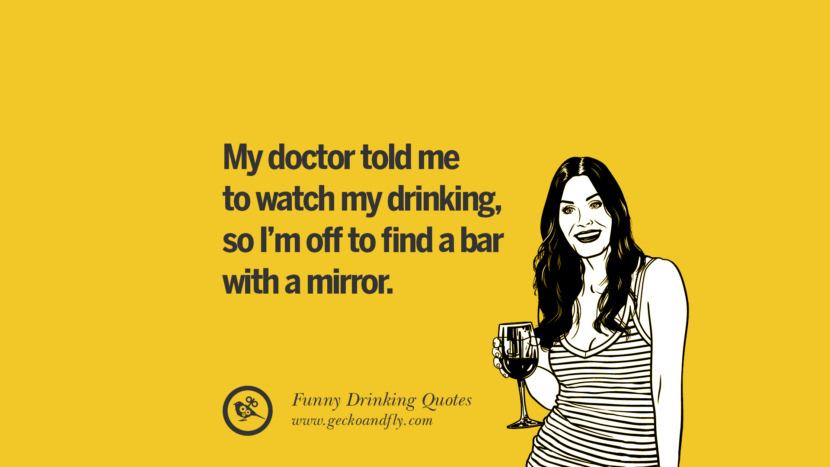 My doctor told me to watch my drinking, so I'm off to find a bar with a mirror. Funny Saying On Drinking Alcohol, Having Fun, And Partying