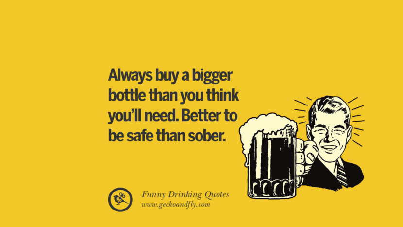Always buy a bigger bottle than you think you'll need. Better to be safe than sober. Funny Saying On Drinking Alcohol, Having Fun, And Partying