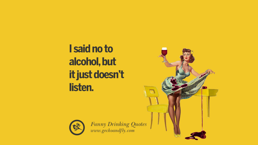 I said no to alcohol, but it just doesn't listen. Funny Saying On Drinking Alcohol, Having Fun, And Partying