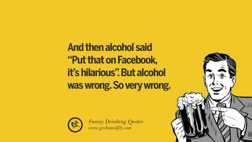 And then alcohol said Put that one Facebook, it's hilarious. But alcohol was wrong. So very wrong. Funny Saying On Drinking Alcohol, Having Fun, And Partying