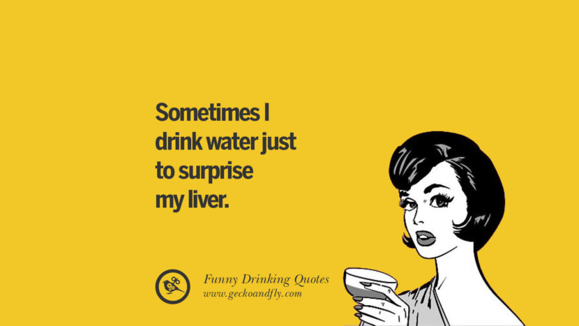 Sometimes I drink water just to surprise my liver. Funny Saying On Drinking Alcohol, Having Fun, And Partying