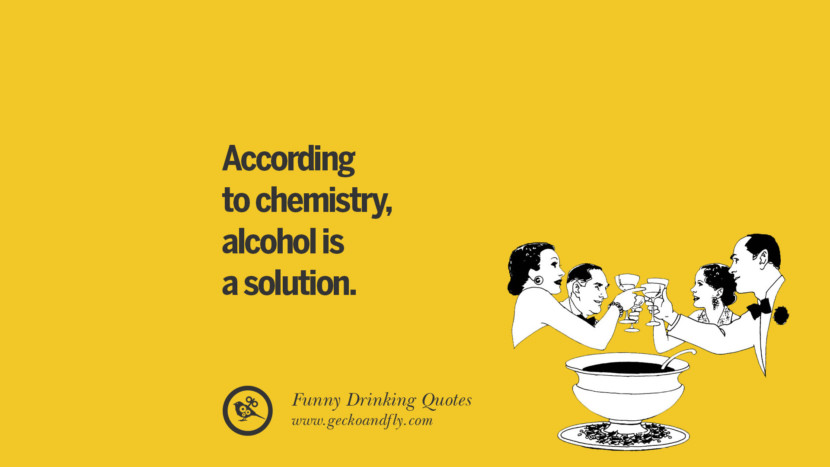 According to chemistry, alcohol is a solution. Funny Saying On Drinking Alcohol, Having Fun, And Partying