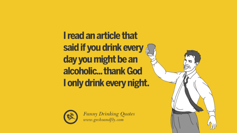 I read an article that said if you drink every day you might be an alcoholic... thank God I only drink every night. Funny Saying On Drinking Alcohol, Having Fun, And Partying