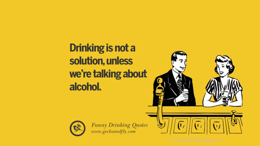 Drinking is not a solution, unless we're talking about alcohol. Funny Saying On Drinking Alcohol, Having Fun, And Partying
