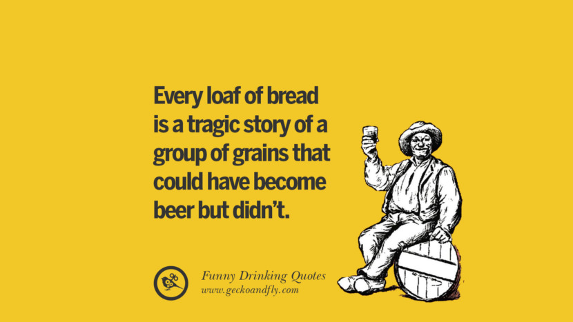 Every loaf of bread is a tragic story of a group of grains that could have become beer but didn't. Funny Saying On Drinking Alcohol, Having Fun, And Partying