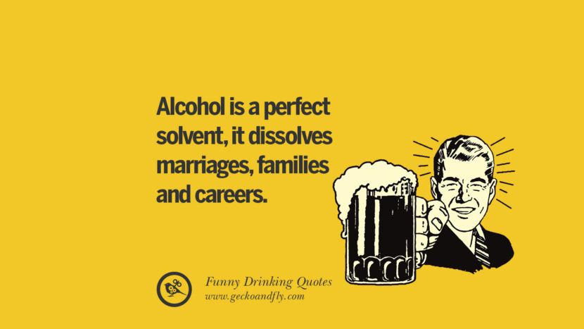 Alcohol is a perfect solvent, it dissolves marriages, families and careers. Funny Saying On Drinking Alcohol, Having Fun, And Partying