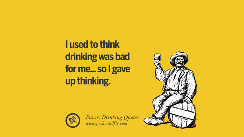I used to think drinking was bad for me... so I gave up thinking. Funny Saying On Drinking Alcohol, Having Fun, And Partying