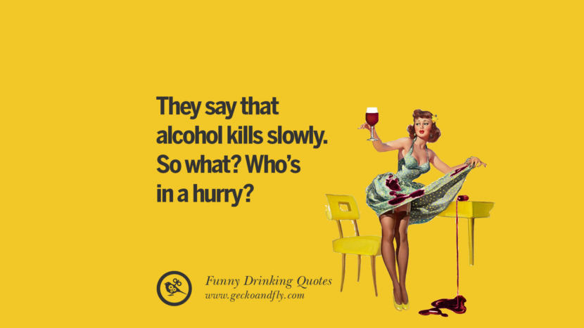 They say that alcohol kills slowly. So what? Who's in a hurry? Funny Saying On Drinking Alcohol, Having Fun, And Partying