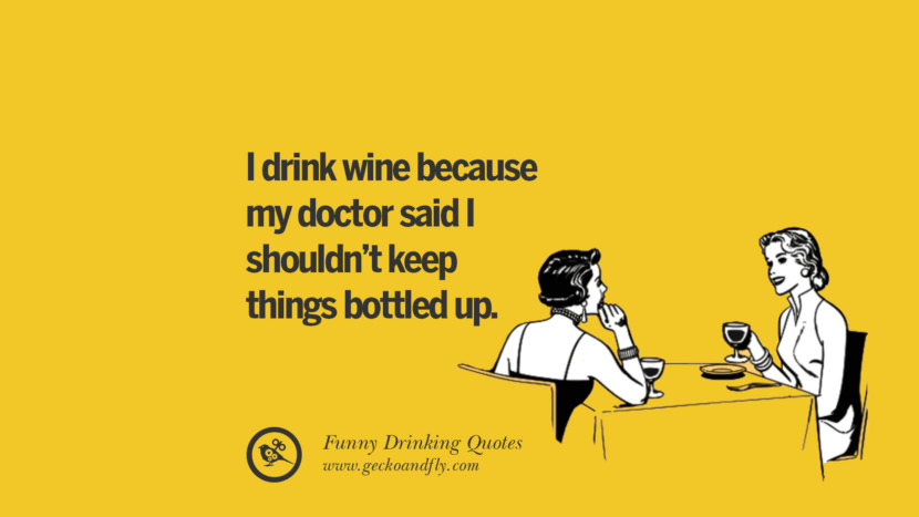 I drink wine because my doctor said I shouldn't keep things bottled up. Funny Saying On Drinking Alcohol, Having Fun, And Partying