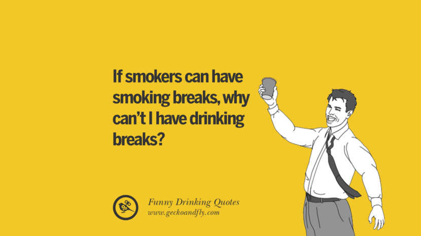 If smokers can have smoking breaks, why can't I have drinking breaks. Funny Saying On Drinking Alcohol, Having Fun, And Partying