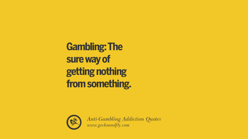 Gambling: The sure way of getting nothing from something. Anti-Gambling And Addiction Quotes