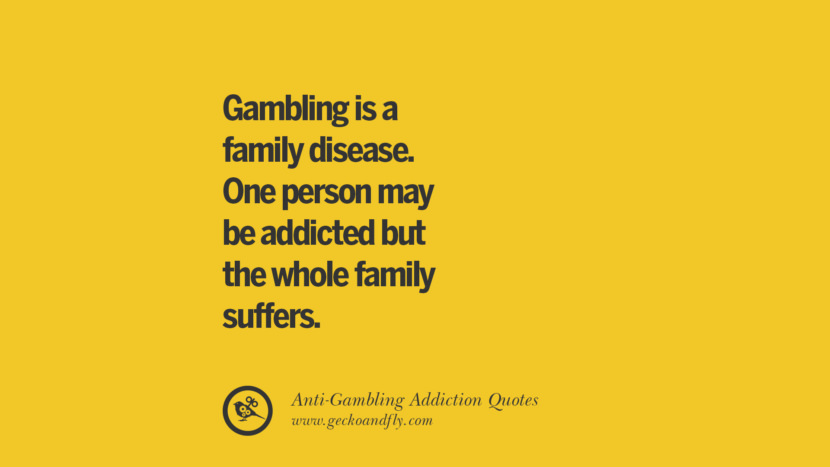 Gambling is a family disease. One person may be addicted but the whole family suffers. Anti-Gambling And Addiction Quotes