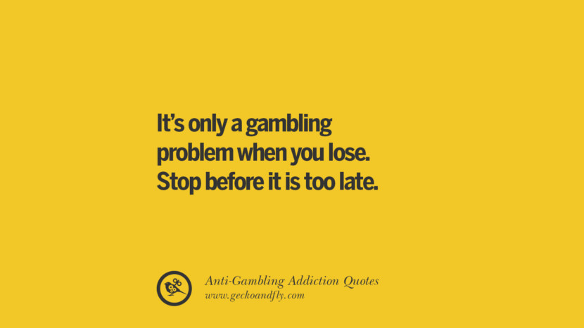 it's only a gambling problem when you lose. Stop before it is too late. Anti-Gambling And Addiction Quotes