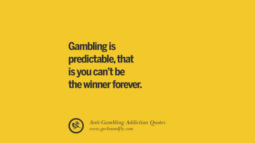 Gambling is predictable, that is you can't be the winner forever. Anti-Gambling And Addiction Quotes